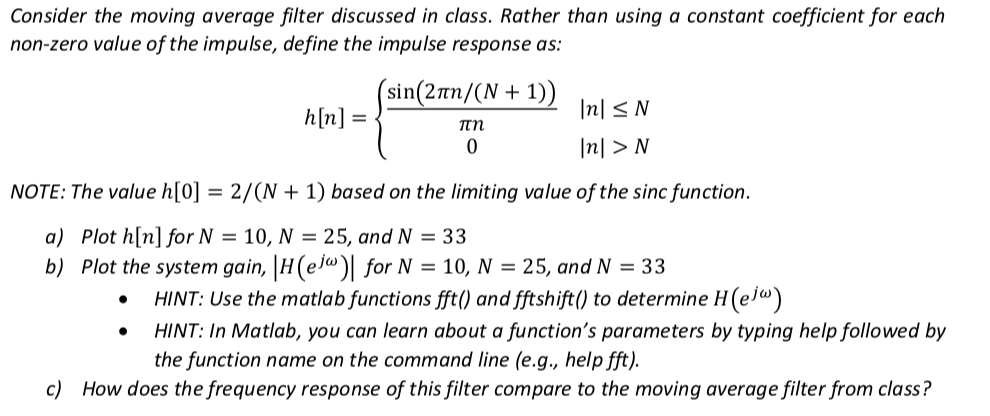 Consider the moving average filter discussed in class. Rather than using a constant coefficient for each non-zero value of the impulse, define the impulse response as sin(2πη/(N + 1)) NOTE: The value h[0] 2/(N 1) based on the limiting value of the sinc function a) Plot h[n] for N 10, N 25, and N 33 b) Plot the system gain, H(e) for N- 10, N-25, and N 33 HINT: Use the matlab functions fftl) and fftshift) to determine H(e/») HINT: In Matlab, you can learn about a functions parameters by typing help followed by the function name on the command line (e.g, help fft) c) How does the frequency response of this filter compare to the moving average filter from class?