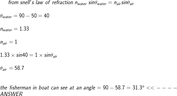 from ;snell's;law;of;refraction;n_{water};sintheta_{water}=n_{air}sintheta_{air};theta_{water}=90-50=40n_{water}=1.33n_{air}=11.33times sin40=1times sintheta_{air};theta_{air}=58.7the;fisherman;in;boat;can;see;at;an;angle=90-58.7=31.3^o<<----ANSWER