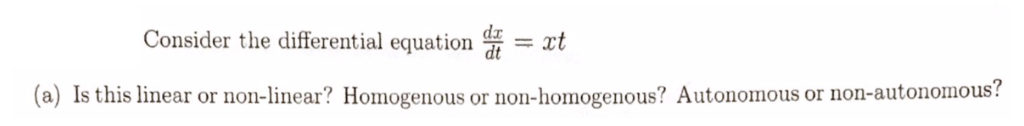 Consider the differential equation = xt (a) Is this linear or non-linear? Homogenous or non-homogenous? Autonomous or non-autonomous?