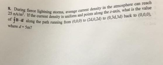 8. During fierce lightning 25 nA/m2. If the current thent density is uniform and points along the -axis, what is the value path running from (0,0,0) to (2d,0.2d) to (0.3d,3d) back to (0,0,0), e storms, average current density in the atmosphere can reach curremsnts is where d- 5m?