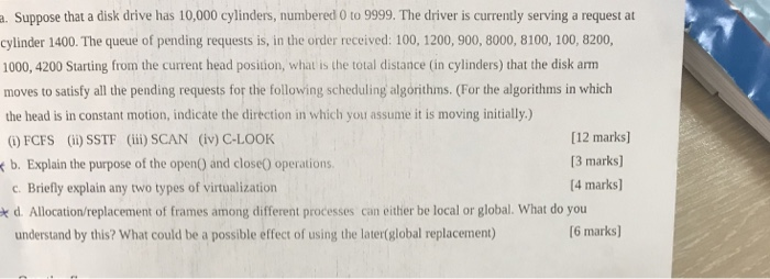 a. Suppose that a disk drive has 10,000 cylinders, numbered 0 to 9999. The driver is currently serving a request at cylinder 1400. The queue of pending requests is, in the order received: 100, 1200, 900, 8000, 8100, 100, 8200, 1000, 4200 Starting from the current head position, what is the total distance (in cylinders) that the disk arm moves to satisfy all the pending requests for the following scheduling algorithms. (For the algorithms in which the head is in constant motion, indicate the direction in which you assume it is moving initially.) (i) FCFS (ii) SSTF (iii) SCAN (iv) C-LOOK b. Explain the purpose of the open() and closeO operations [12 marks] 13 marks] 4 marks] Briefly explain any two types of virtualization d. Allocation/replacement of frames among different processes can either be local or global. What do you understand by this? What could be a possible effect of using the later(global replacement) 6 marks]