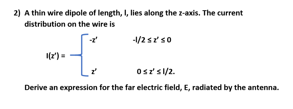 2) A thin wire dipole of length, , lies along the z-axis. The current distribution on the wire is I(z) Derive an expression