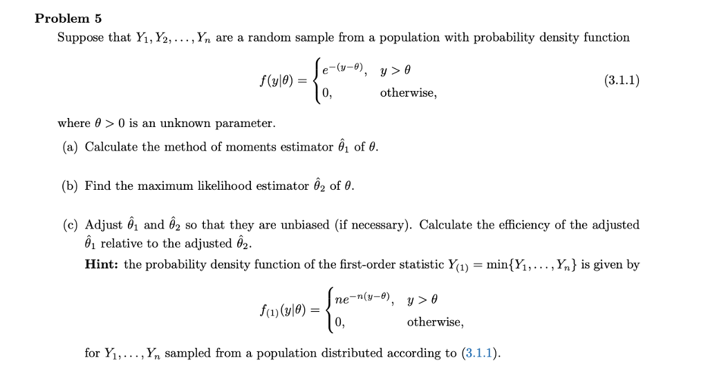 Problem 5 Suppose that Yi, Y2,..., Yn are a random sample from a population with probability density function f(a)e)o otherwise where θ > 0 is an unknown parameter. (a) Calculate the method of moments estimator of θ. (b) Find the maximum likelihood estimator , of θ (e) Adjust , and 62 so that they are unbiased (if necessary). Calculate the eficiency of the adjusted relative to the adjusted θ2. Hint: the probability density function of the first-order statistic Y){Yi,..., Yn) is given by 0, otherwise, for Y,Yn sampled from a population distributed according to (3.1.1)