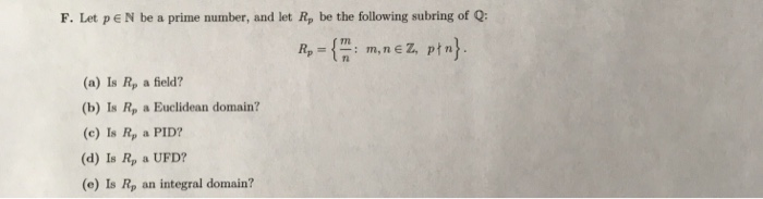 F. Let pE N be a prime number, and let Rp be the following subring of Q: 7 (a) Is Rp a field? (b) Is Rp a Euclidean domain? (c) Is Rp a PID? (d) Is Rp a UFD? (e) Is Rp an integral domain?