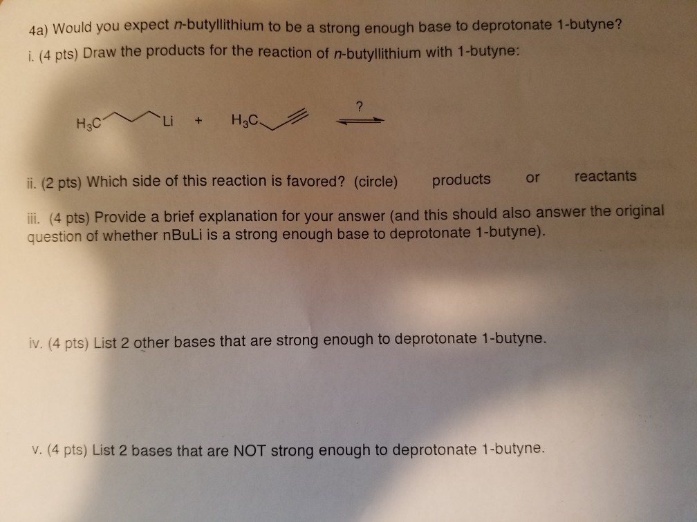 4a) Would you expect n-butylithium to be a strong enough base to deprotonate 1-butyne? i. (4 pts) Draw the products for the reaction of n-butylithium with 1-butyne: H3C li. (2 pts) Which side of this reaction is favored? (circle) products or reactants ii. (4 pts) Provide a brief explanation for your answer (and this should also answer the original question of whether nBuLi is a strong enough base to deprotonate 1-butyne). iv. (4 pts) List 2 other bases that are strong enough to deprotonate 1-butyne. v. (4 pts) List 2 bases that are NOT strong enough to deprotonate 1-butyne.