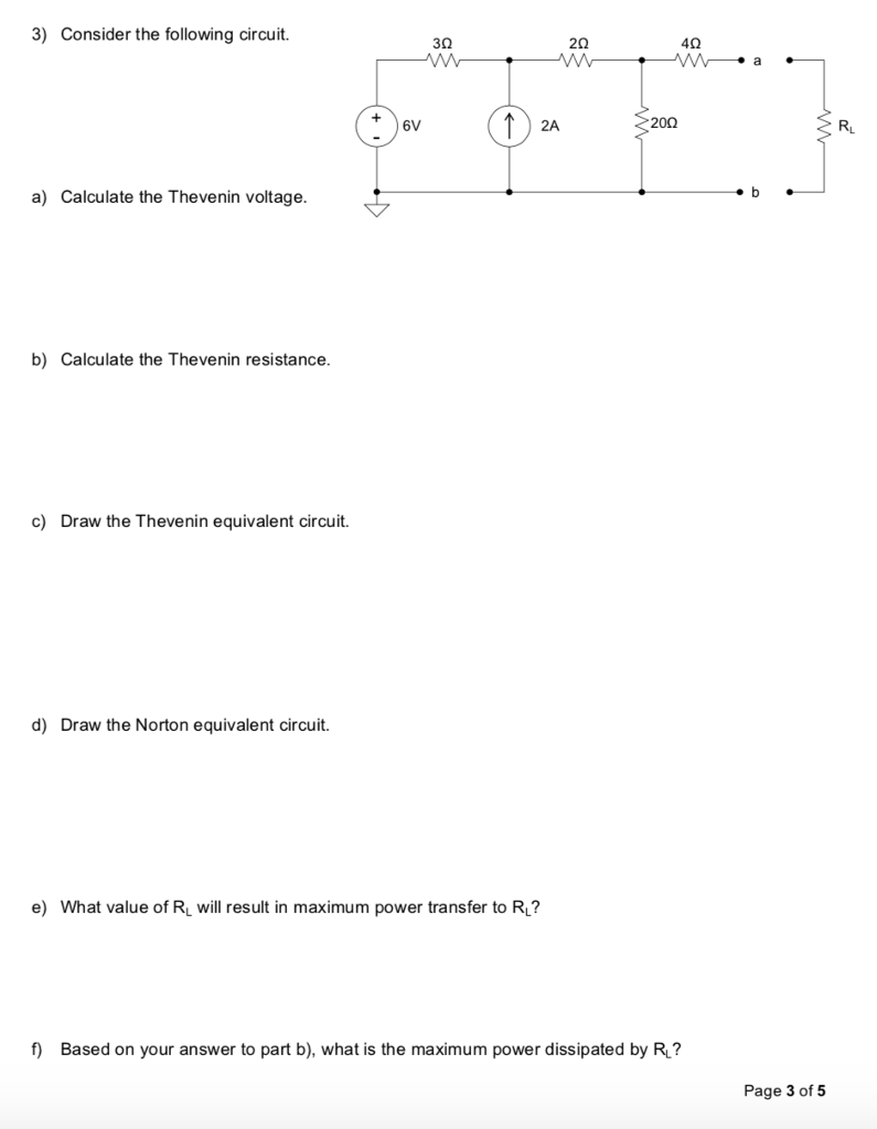 3) Consider the following circuit. 3Ω 20 40 6V 2A 200 RL a) Calculate the Thevenin voltage. b) Calculate the Thevenin resistance. c) Draw the Thevenin equivalent circuit. d) Draw the Norton equivalent circuit. e) What value of RL will result in maximum power transfer to Ru? f Based on your answer to part b), what is the maximum power dissipated by R? Page 3 of 5