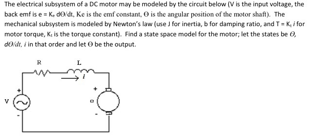 The electrical subsystem of a DC motor may be modeled by the circuit below (V is the input voltage, the back emf is e = Ke dO/dt, Ke is the emf constant, Θ is the angular position of the motor shaft). The mechanical subsystem is modeled by Newtons law (use J for inertia, b for damping ratio, and T Kt i for motor torque, K is the torque constant). Find a state space model for the motor; let the states be O, dad, i in that order and let Θ be the output.
