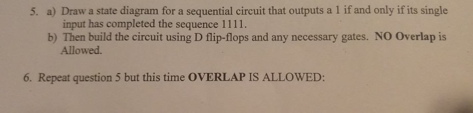 5. a) Draw a state diagram for a sequential circuit that outputs a 1 if and only if its single input has completed the sequence 1111. b) Then build the circuit using D flip-flops and any necessary gates. NO Overlap is Allowed 6. Repeat question 5 but this time OVERLAP IS ALLOWED: