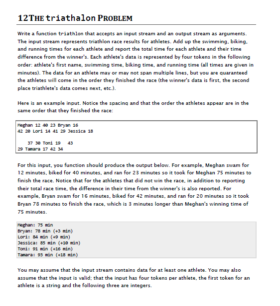 12THE triathalon PROBLEM Write a function triathlon that accepts an input stream and an output stream as arguments The input stream represents triathlon race results for athletes. Add up the swimming, biking. and running times for each athlete and report the total time for each athlete and their time difference from the winners. Each athletes data is represented by four tokens in the following order: athletes first name, swimming time, biking time, and running time (all times are given in minutes). The data for an athlete may or may not span multiple lines, but you are quaranteed the athletes will come in the order they finished the race (the winners data is first, the second place triathletes data comes next, etc.). Here is an example input. Notice the spacing and that the order the athletes appear are in the same order that they finished the race Meghan 12 48 23 Bryan 16 42 20 Lori 14 41 29 Jessica 18 37 30 Toni 19 43 29 Tamara 17 42 34 For this input, you function should produce the output below. For example, Meghan swam for 12 minutes, biked for 40 minutes, and ran for 23 minutes so it took for Meghan 75 minutes to finish the race. Notice that for the athletes that did not win the race, in addition to reporting their total race time, the difference in their time from the winners is also reported. For example, Bryan swam for 16 minutes, biked for 42 minutes, and ran for 20 minutes so it took Bryan 78 minutes to finish the race, which is 3 minutes longer than Meghans winning time of 75 minutes Meghan: 75 min Bryan: 78 min (+3 min) Lori: 84 min (+9 min) Jessica: 85 min (+1 min) Toni: 91 min (+16 min) Tanara: 93 min (+18 min) You may assume that the input stream contains data for at least one athlete. You may also assume that the input is valid; that the input has four tokens per athlete, the first token for arn athlete is a string and the following three are integers.