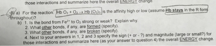 those interactions and summarize here the overall ENERGY change or the reaction Hb Hb (Ois the affinity high or low (assume Hilb stavs in the R form throughout)? b) 1. Is the bond from Fe? to 0, strong or weak? Explain why (specify). 3. What other bonds, if any, are broken (specify) 4. Next to your answers in 1, 2 and 3 specify the sign (+or-?) and magnitude (large or small?) for those interactions and summarize here (as your answer to question 4) the overall ENERGY change.