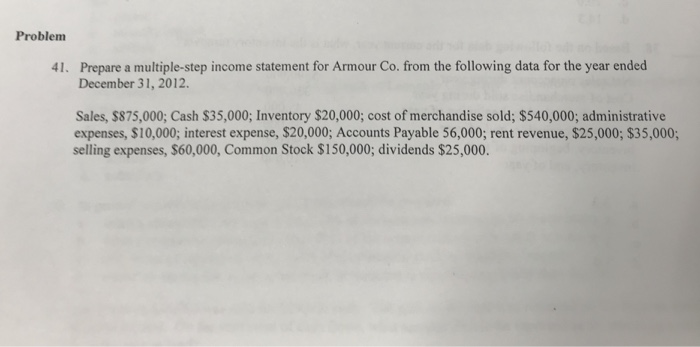 Problem Prepare a multiple-step income statement for Armour Co. from the following data for the year ended December 31, 2012.