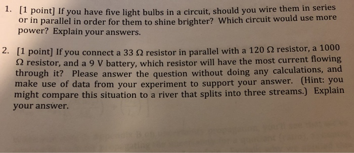 [1 point] If you have five light bulbs in a circuit, should you wire them in series power? Explain your answers 1. connect a