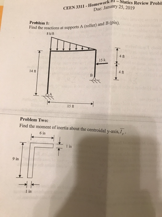 ork #i-Statics Review Probl Due: January 25, 2019 CEEN 3311-Homework #. Problem 1: Find the reactions at supports A (roller) and B (pin). 8 k/ft 4 ft 15 k 14 ft 4 ft 15 ft Problem Two: Find the moment of inertia about the centroidal y-axis,I, 6 in 1 in 9 in 1 in