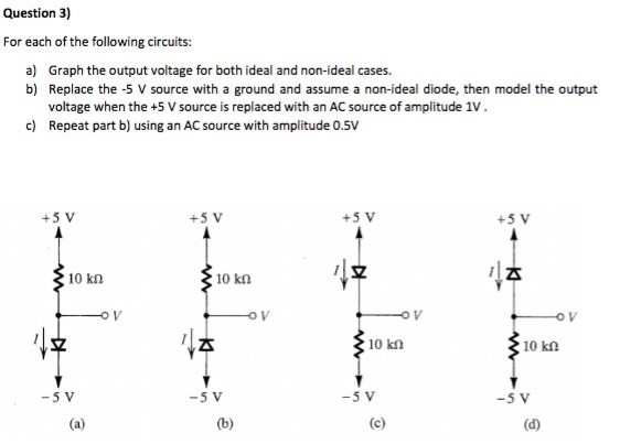 Question 3) For each of the following circuits: a) Graph the output voltage for both ideal and non-ideal cases. b) Replace the -5 V source with a ground and assume a non-ideal diode, then model the output voltage when the +5 V source is replaced with an AC source of amplitude 1V. Repeat part b) using an AC source with amplitude 0.5V c) +5 V +5 V +5 V +5 V 호 10 kn 10 kn 4주 10 k2 10 kΩ -5 V -5 V