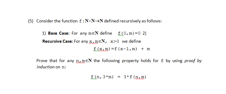 (5) Consider the function f : N×N→N defined recursively as follows: 1) Base Case: For any me define f (0, m)=0 2) Recursive Case: For any mEN, x>0 we define f(x,m)f (x-1,m) m Prove that for anymeN the following property holds for f by using proof by inductionon n: