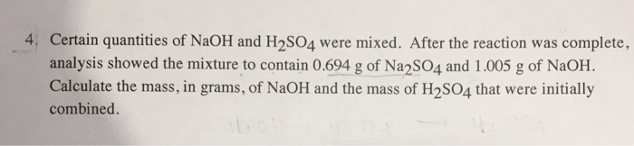 4, Certain quantities of NaOH and H2S04 were mixed. After the reaction was complete, analysis showed the mixture to contain 0.694 g of Na2sO4 and 1.005 g of NaOH. Calculate the mass, in grams, of NaOH and the mass of H2SO4 that were initially combined.