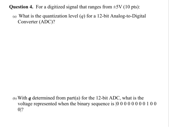 Question 4. For a digitized signal that ranges from +5V (10 pts): (a) What is the quantization level (q) for a 12-bit Analog-to-Digital Converter (ADC)? (b) With g determined from part(a) for the 12-bit ADC, what is the voltage represented when the binary sequence is l0 0000000100 01?