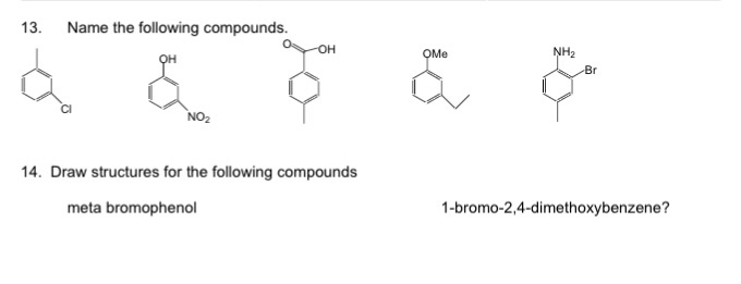 13. Name the following compounds. он NH2 Br Cl NO2 14. Draw structures for the following compounds 1-bromo-2,4-dimethoxybenze