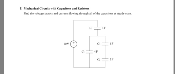 Mechanical Circuits with Capacitors and Resistors Find the voltages across and currents flowing through all of the capacitors at steady state. 3F oV 6 C4