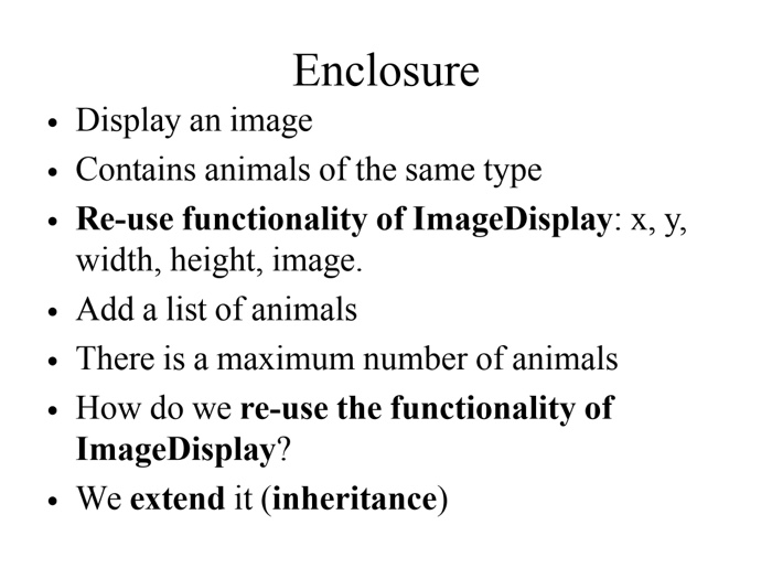 Enclosure . Display an image . Contains animals of the same type Re-use functionality of ImageDisplay: x. y, width, height, image. . Add a list of animals . There is a maximum number of animals . How do we re-use the functionality of ImageDisplay? . We extend it (inheritance)