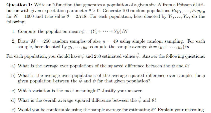 Question 1: Write an R function that generates a population of a given size N from a Poisson distri- bution with given expectation parameter θ > 0 Generate 100 random populations on Pop100 for N-1000 and true value θ 2.718. For each population, here denoted by Y, , Y , do the following: 1. Compute the population mean ψ-(Y + + Yv)/N 2. Draw M - 250 random samples of size n - 49 using simple random sampling. For each sample, here dented by yi, . . . ,Yn, compute the sanple average ψ-(a + . . . , y,1)/n For each population, you should have p and 250 estimated values >. Answer the following questions a) What is the average over populations of the squared difference between the and θ? b) What is the average over populations of the average squared difference over samples for a given population between the ψ and ψ for that given population? c) Which variation is the most meaningful? Justify your answer. d) What is the overall average squared difference between the ψ and θ? e) Would you be comfortable using the sample average for estimating θ? Explain your reasoning
