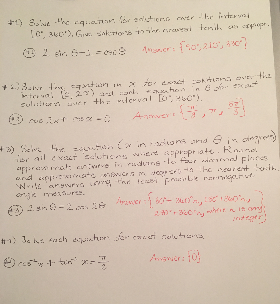 #1) Solve the eqoat ton for solutions over the interval LO®, зоо). Give golottons to the ncavest teri as appropri eD 2 sine-1--csoG Answer:を90°,2.10°,3 301 #2)Solve the equation in X or exact solutions overthe int evval [o,2n)and each equation in θ Solutions ove r -the interval LO®, 360°), exact 077 #2) Solve the equation (x in radians and θ in degrees for all exact solutions where appropr ate Rouno approximate answers in radlans to four deaimal places and approximate answes n decytes to the nearcot tenth. Write answevs USing the least possible nonnegative ang le measures. #3 2For 360n, whereんis any nteger #4) Solve each equatton or exact solutions. Ansver: 1o 2