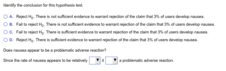 Identify the conclusion for this hypothesis test. O A. Reject Ho. There is not sufficient evidence to warrant rejection of the claim that 3% of users develop nausea. O B. Fail to reject Ho . There is not sufficient evidence to warrant rejection of the claim that 3% of users develop nausea. ° C. Fail to reject Ho . There is sufficient evidence to warrant rejection of the claim that 3% of users develop nausea. 0 D. Reject Ho. There is sufficient evidence to warrant rejection of the claim that 3% of users develop nausea. Does nausea appear to be a problematic adverse reaction? Since the rate of nausea appears to be relativelya problematic adverse reaction.