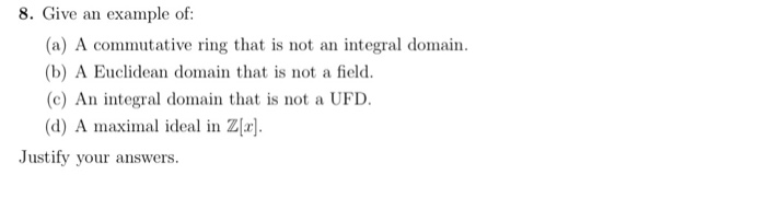 8. Give an example of: (a) A commutative ring that is not an integral domain. (b) A Euclidean domain that is not a field. (c) An integral domain that is not a UFD (d) A maximal ideal in Z Justify your answers
