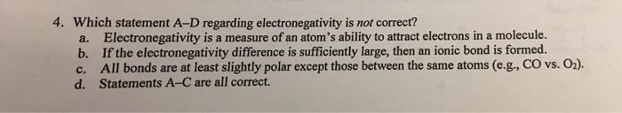 4. Which statement A-D regarding electronegativity is not correct? Electronegativity is a measure of an atoms ability to attract electrons in a molecule. If the electronegativity difference is sufficiently large, then an ionic bond is formed. All bonds are at least slightly polar except those between the same atoms (e.g., CO vs. O). a. b. d. Statements A-C are all correct