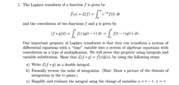 1. The Laplace transform of a function f is given by e st f(t) dt and the convolution of two functions f and g is given by (f *g)(t) f(t-T)g(T) dT One important property of Laplace transforms is that they can transform a system of differential equations with a time variable into a system of algebraic equations with convolution as a type of multiplication. We will prove this property using integrals and variable substitution. Show that C(f* g) f(s)g(s), by using the following steps a) Write C g) as a double integral. b) Formally reverse the order of integration. (Hint: Draw a picture of the domain of integration in the tr-plane.) c) Simplify and evaluate the integral using the change of variables u-t-T, v T.