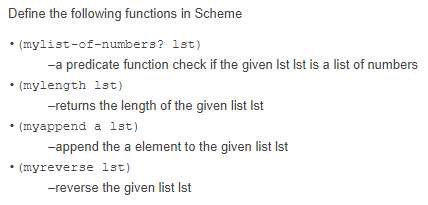 Define the following functions in Scheme (mylist-of-numbers? Ist》 -a predicate function check if the given Ist Ist is a list of numbers -returns the length of the given list Ist -append the a element to the given list Ist -reverse the given list Ist (mylength 1st) (myappend a lst) (myreverse 1st)