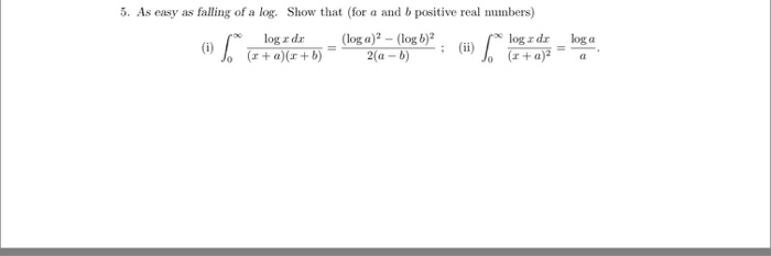 5. As easy as falling of a log. Show that (for a and b positive real numbers) log zda (log a) (ii) Jo (r a)( b) 2(a
