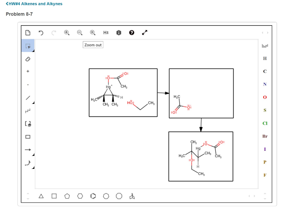 HW#4 Alkenes and Alkynes Problem 8-7 Zoom out O: in H но CH3 CH, CH Hö Cl Br Hg CHs CH3