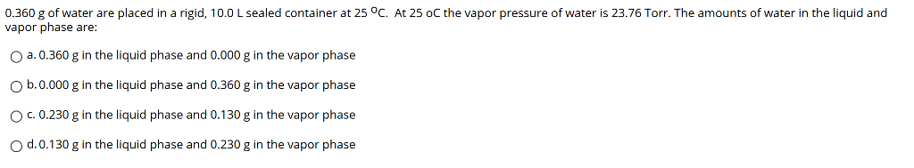 0.360 g of water are placed in a rigid, 10.0 L sealed container at 25 °C. At 25 oC the vapor pressure of water is 23.76 Torr. The amounts of water in the liquid and vapor phase are: O a. 0.360 g in the liquid phase and 0.000 g in the vapor phase O b.0.000 g in the liquid phase and 0.360 g in the vapor phase O c. 0.230 g in the liquid phase and 0.130 g in the vapor phase O d.0.130 g in the liquid phase and 0.230 g in the vapor phase