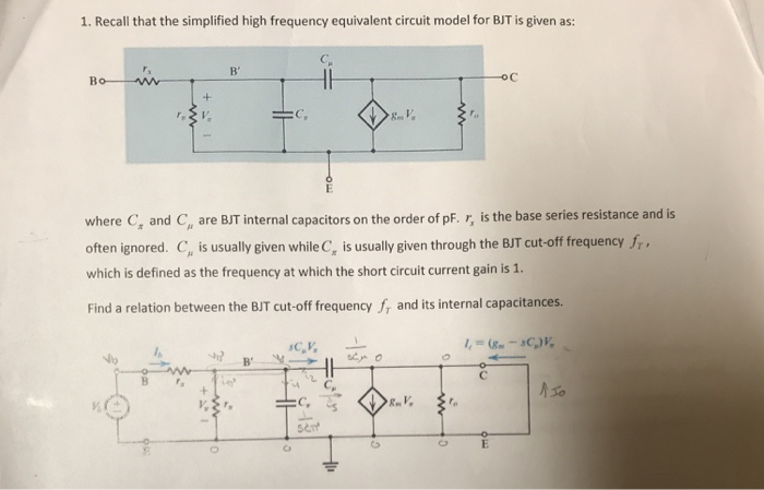 1. Recall that the simplified high frequency equivalent circuit model for BJT is given as: ? oc C, where C, and C, are BJT internal capacitors on the order of pF. r, is the base series resistance and is often ignored. C, is usually given while C, is usually Biven through the BJT cut-off frequency f,, which is defined as the frequency at which the short circuit current gain is 1. Find a relation between the BJT cut-off frequency f, and its internal capacitances. sen