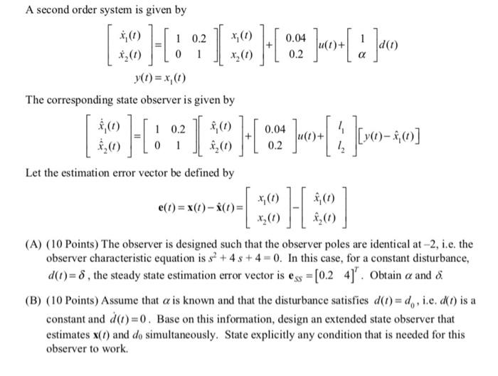 A second order system is given by 0.2() t2(0) 0.04 0.2 d(t) x200) The corresponding state observer is given by 0) 0.04 Let the estimation error vector be defined by (1) 烏(1) 1200) (A) (10 Points) The observer is designed such that the observer poles are identical at-2, i.e. the observer characteristic equation is s2 + 4 s + 4 = 0. In this case, for a constant disturbance, d(l)-8, the steady state estimation error vector is ess-[0.2 4了. obtain α and δ (B) ( 10 Points) Assume that α is known and that the disturbance satisfies d(1)-4,, i.e.ca1) is a constant and d(1) =0. Base on this information, design an extended state observer that estimates x(t) and do simultaneously. State explicitly any condition that is needed for this observer to work.