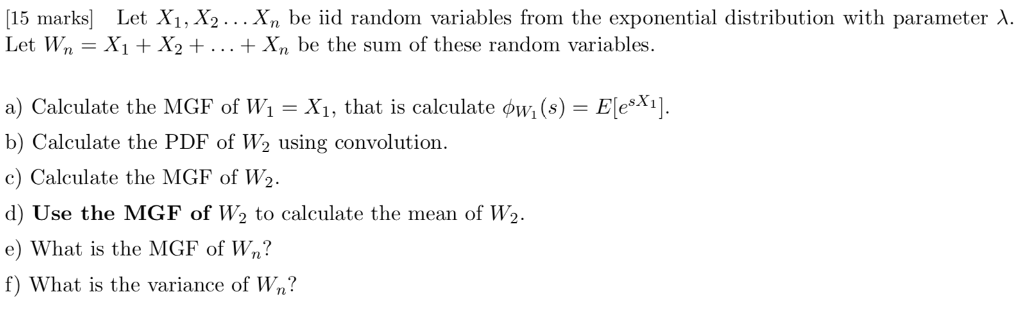 15 marks Let X1, X2.. . Xn be iid random variables from the exponential distribution with parameter A Let wn = X1 + X2 + + Xn be the sum of these random variables. a) Calculate the MGF of Wi-), that is calculate φνί (s) = EleXi]. b) Calculate the PDF of W2 using convolution c) Calculate the MGF of W2 d) Use the MGF of W2 to calculate the mean of W2 e) What is the MGF of Wn? f) What is the variance of Wn?