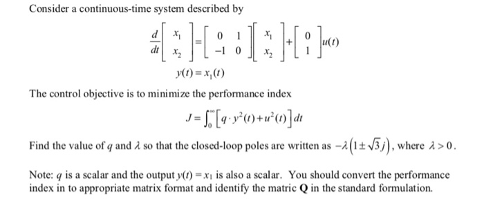Consider a continuous-time system described by dr The control objective is to minimize the performance index Find the value of q and λ so that the closed-loop poles are written as-λ (1 -/3/) , where λ > 0 Note: q is a scalar and the output y()x is also a scalar. You should convert the performance index in to appropriate matrix format and identify the matric Q in the standard formulation.