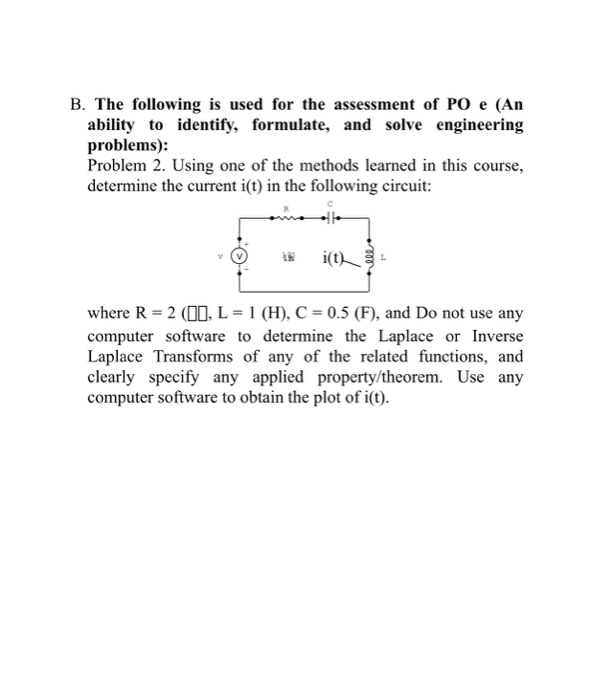 B. The following is used for the assessment of PO e (Arn ability to identify, formulate, and solve engineering problems).: Problem 2. Using one of the methods learned in this course, determine the current i(t) in the following circuit: where R-2 (00, L 1 (H), C 0.5 (F), and Do not use any computer software to determine the Laplace or Inverse Laplace Transforms of any of the related functions, and clearly specify any applied property/theorem. Use any computer software to obtain the plot of i(t