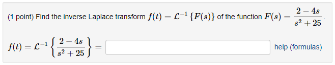 2 -4s s2 25 1 {F(s)) of the function F(8) (1 point) Find the inverse Laplace transform f(t)一し 2-48 s2 +25 help (formulas) f(t) = L J-