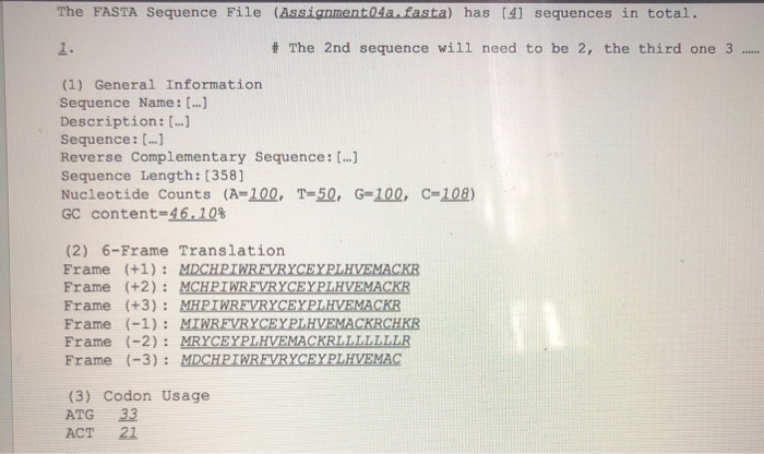 The FASTA Sequence File (Assignmer a.fasta) has [41 sequences in total. 1. # The 2nd sequence will need to be 2, the third one 3 (1) General Information Sequence Name : [..] Description : [..] sequence: [.) Reverse Complementary Sequence: ...] Sequence Length: [358] Nucleotide Counts (A=102. T=52- G=100, GC content-46-10% C=108) (2) 6-Frame Translation Frame (+1)MDCHPIWREVRYCEYPLHVEMACKR Frame (+2) MCHPTWREVRYCEYPLHVEMACKR Frame (+3): MHPIWREVRYCEYPLHVEMACKR r)MRFVRYCEYPLHVEMACk Frame (-2): MRYCEYPLHVEMACKRLLLLLLLR Frame (-3) MDCHPINREVRYCEYPLHVEMAC (3) Codon Usage ATG 33 ACT 21