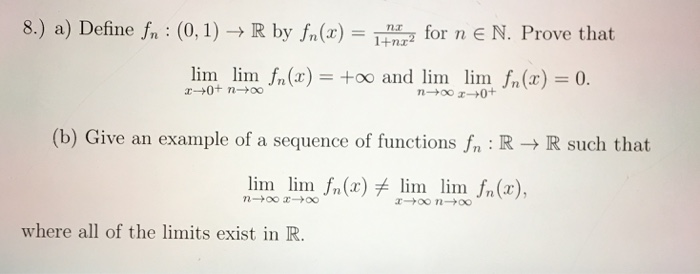 8.) a) Define f,. : (0, 1) → R by fr(z) = Tnd for n E N. Prove that 1+nx lim lim / (oo and lim lim f (b) Give an example of a sequence of functions fn R - lim lm n() lim lim n() R such that Jn(x)チ lim lim where all of the limits exist in IR