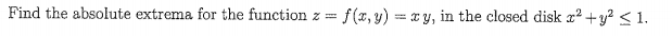 Find the absolute extrema for the function z f(, y)y, in the closed disk z2 +y2 s1