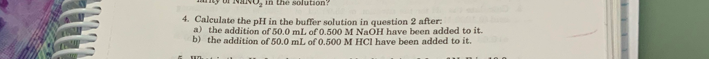 y a o2 in the solution. 4. Calculate the pH in the buffer solution in question 2 after: a) b) the addition of 50.0 mL of 0.500 M NaOH have been added to it. the addition of 50.0 mL of 0.500 M HCl have been added to it.