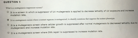 QUESTION 5 What is a mutagenesis sapso screen? It is a screen in which a suppressor of uv mutagenesis is applied to decrease