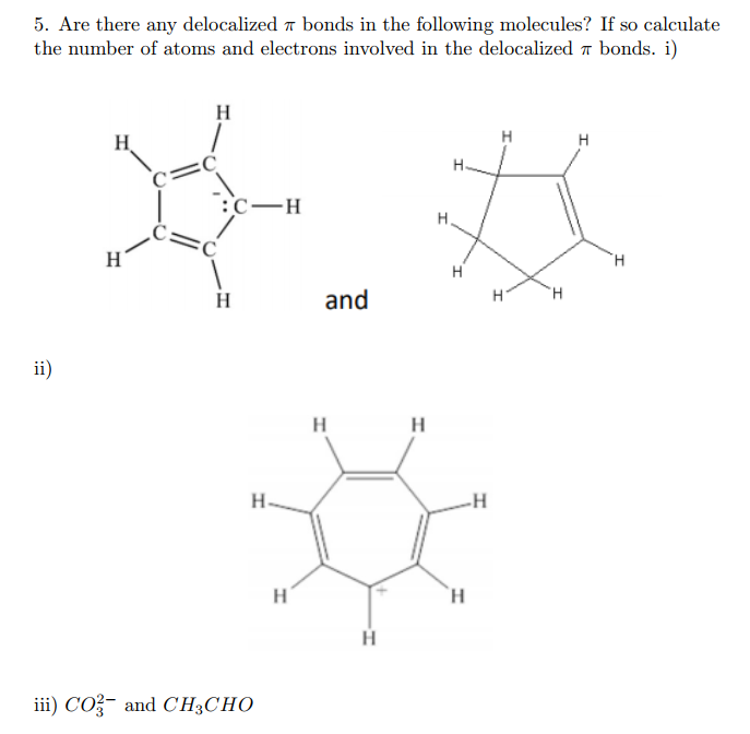 5. Are there any delocalized π bonds in the following molecules? If so calculate the number of atoms and electrons involved in the delocalized π bonds. 1) CH and ii) CO3 and CH3CHO