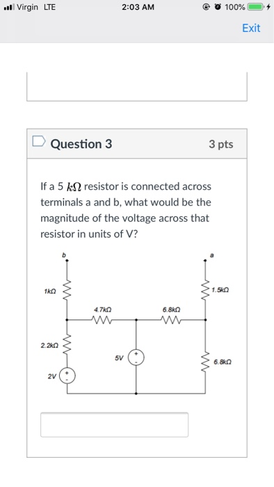 Virgin LTE 2:03 AM @ О 100% 0. + Exit Question 3 3 pts If a 5 kS2 resistor is connected across terminals a and b, what would be the magnitude of the voltage across that resistor in units of V? 6.8k0 5V 6.8k0