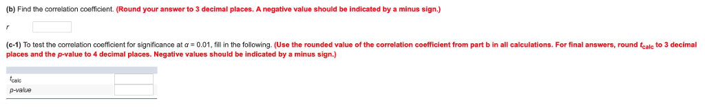 (b) Find the corelation coefficient. (Round your answer to 3 decimal places. A negative value should be indicated by a minus sign.) с 1 To test the correlation co cent for significance at α 0.01 fill in the flowing Use the rounded value of the correlation coefficient f om part b in all calculations. For final answers, round places and the p-value to 4 decimal places. Negative values should be indicated by a minus sign.) ale to 3 decimal cale p-value