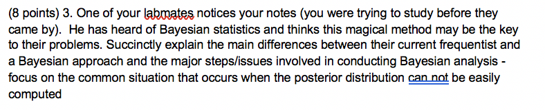 (8 points) 3. One of your labmates notices your notes (you were trying to study before they came by). He has heard of Bayesian statistics and thinks this magical method may be the key to their problems. Succinctly explain the main differences between their current frequentist and a Bayesian approach and the major steps/issues involved in conducting Bayesian analysis - focus on the common situation that occurs when the posterior distribution can not be easily computed