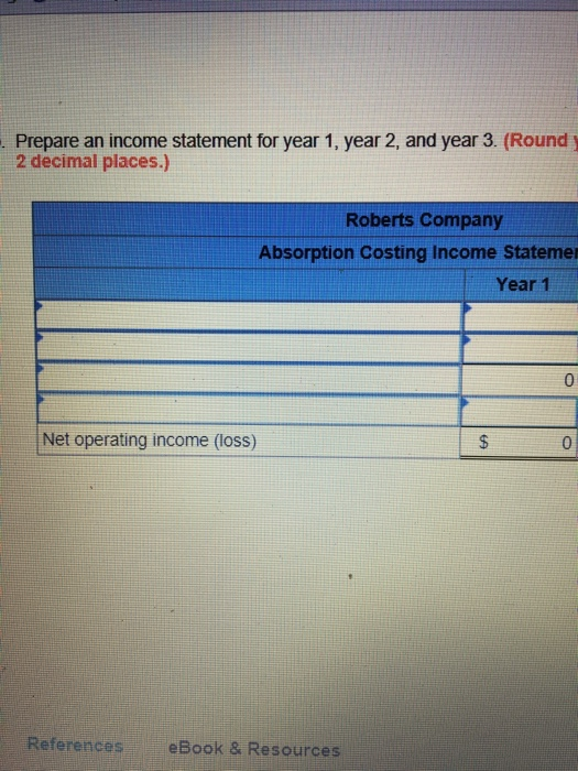 . Prepare an income statement for year 1, year 2, and year 3. (Round y 2 decimal places.) Roberts Company Absorption Costing